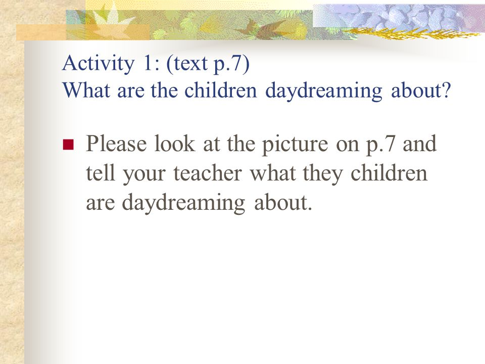 Activity 1: (text p.7) What are the children daydreaming about.