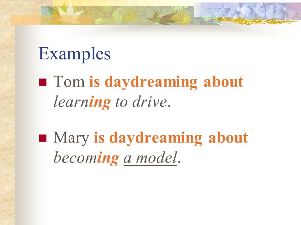 Examples Tom is daydreaming about learning to drive. Mary is daydreaming about becoming a model.