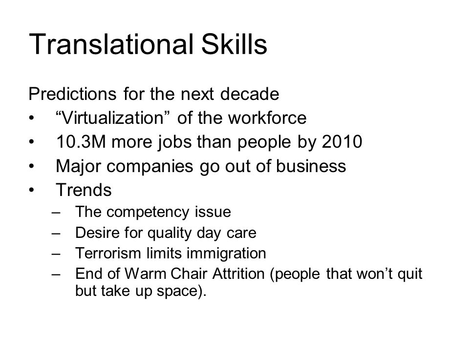 Translational Skills Predictions for the next decade Virtualization of the workforce 10.3M more jobs than people by 2010 Major companies go out of business Trends –The competency issue –Desire for quality day care –Terrorism limits immigration –End of Warm Chair Attrition (people that won't quit but take up space).