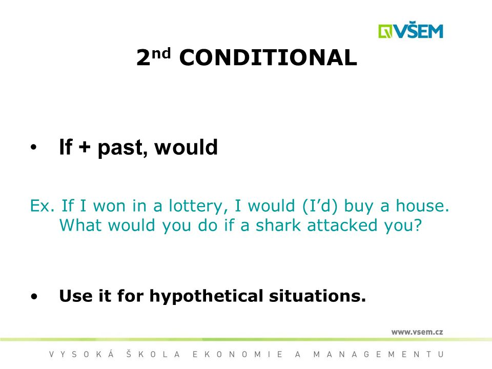 2 nd CONDITIONAL If + past, would Ex. If I won in a lottery, I would (I'd) buy a house.