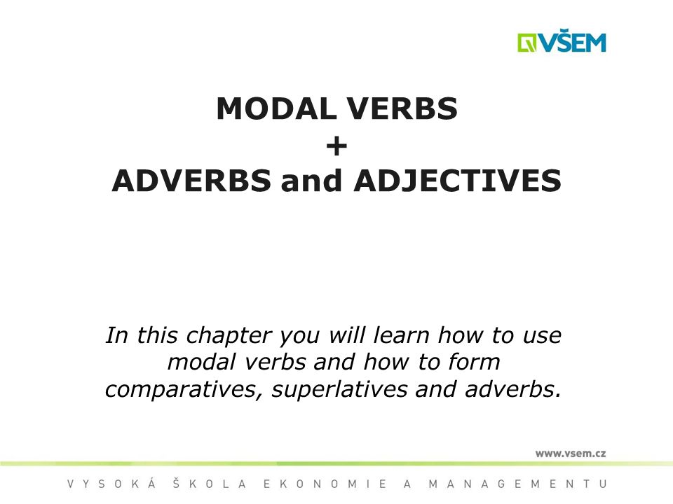 MODAL VERBS + ADVERBS and ADJECTIVES In this chapter you will learn how to use modal verbs and how to form comparatives, superlatives and adverbs.