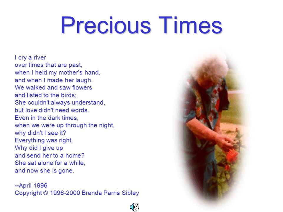 Precious Times I cry a river over times that are past, when I held my mother s hand, and when I made her laugh.