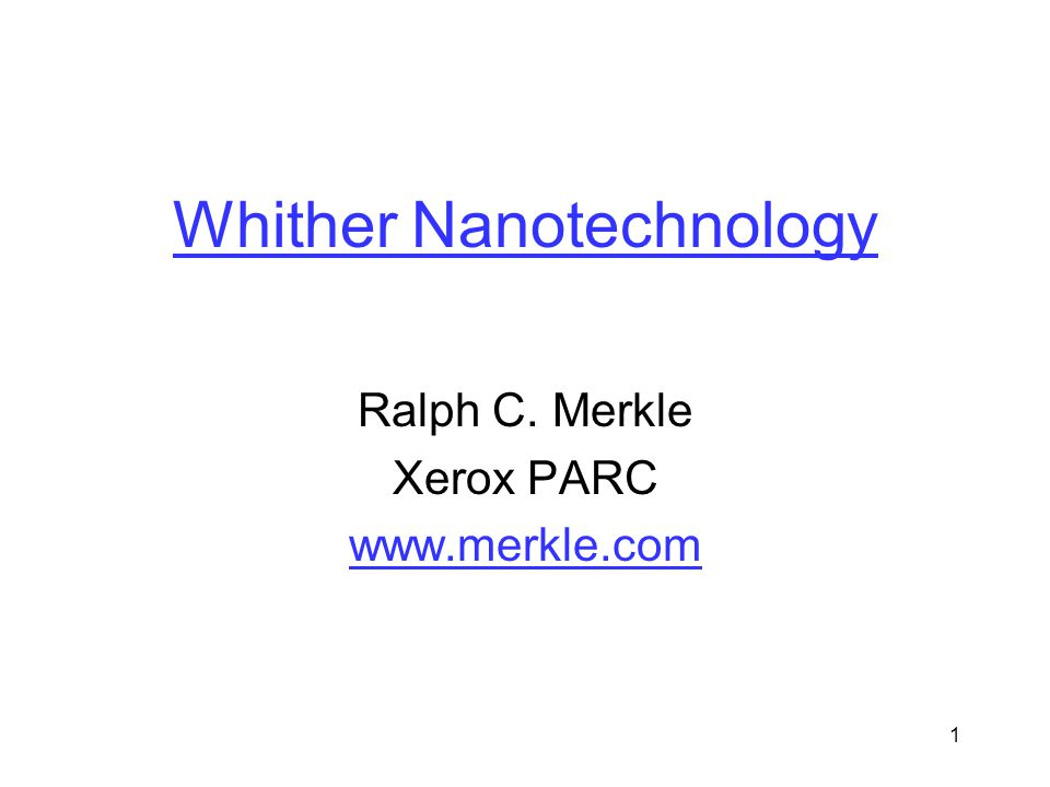 1 Whither Nanotechnology Ralph C. Merkle Xerox PARC www.merkle.com
