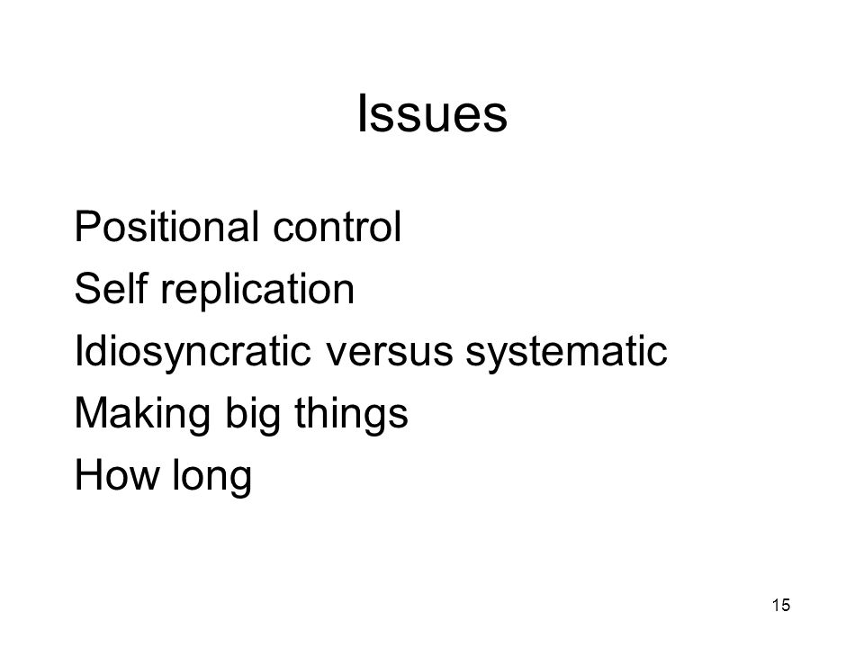 15 Issues Positional control Self replication Idiosyncratic versus systematic Making big things How long