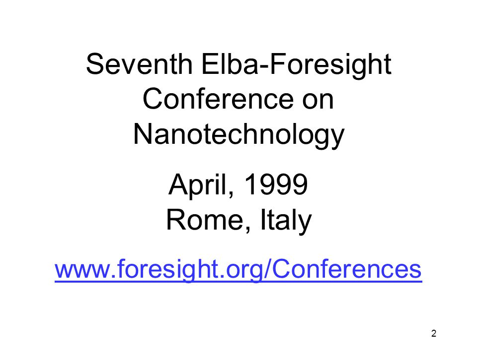 2 Seventh Elba-Foresight Conference on Nanotechnology April, 1999 Rome, Italy www.foresight.org/Conferences www.foresight.org/Conferences