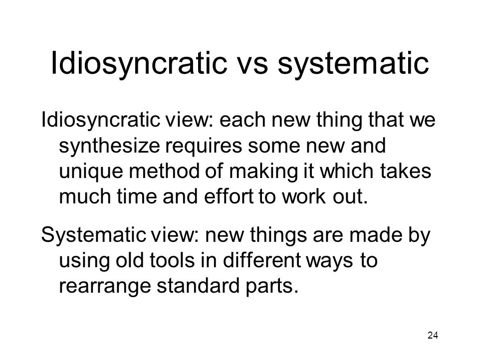 24 Idiosyncratic vs systematic Idiosyncratic view: each new thing that we synthesize requires some new and unique method of making it which takes much time and effort to work out.