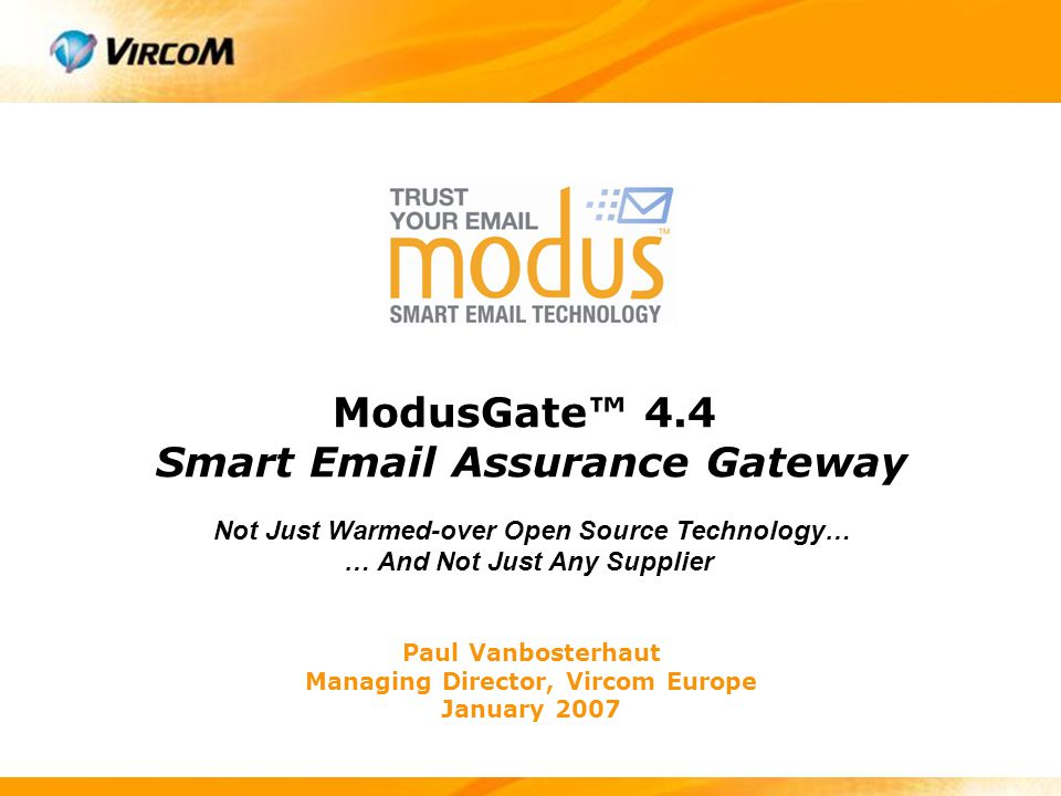 ModusGate™ Email Assurance Gateway Features Modus Smart Email Assurance Technology Installs in front of any mail server  Caches emails during mail server failures  Dynamic population of users' DB (LDAP, Active Directory…) Suitable for both low or high volume environments  Supports from 10 up to 100.000+ mailboxes  Supports thousands of domains and mailservers  Supports clustered configurations (ModusBlockade™) Offers eMail VPN Capabilities Has a customizable end user web interface Available as software or complete appliance!