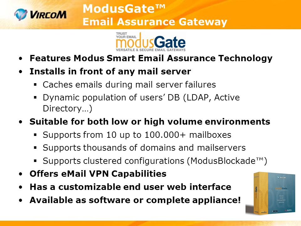ModusGate™ Email Assurance Gateway Features Modus Smart Email Assurance Technology Installs in front of any mail server  Caches emails during mail se