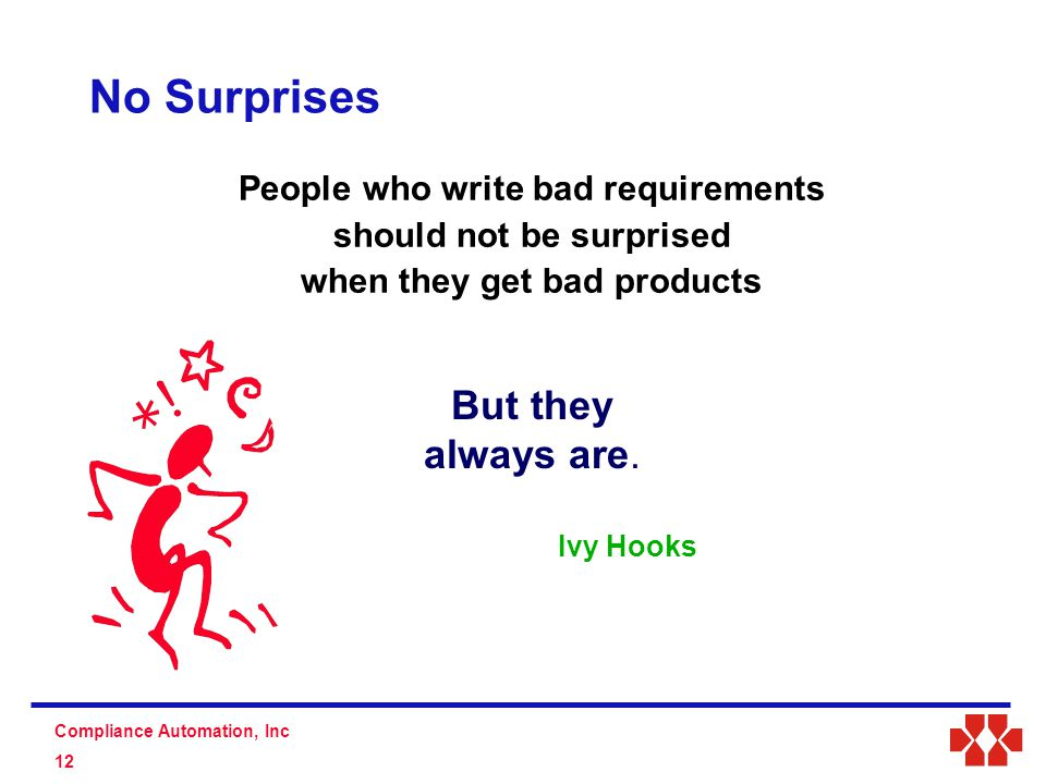 S D Compliance Automation, Inc 12 No Surprises People who write bad requirements should not be surprised when they get bad products Ivy Hooks But they always are.