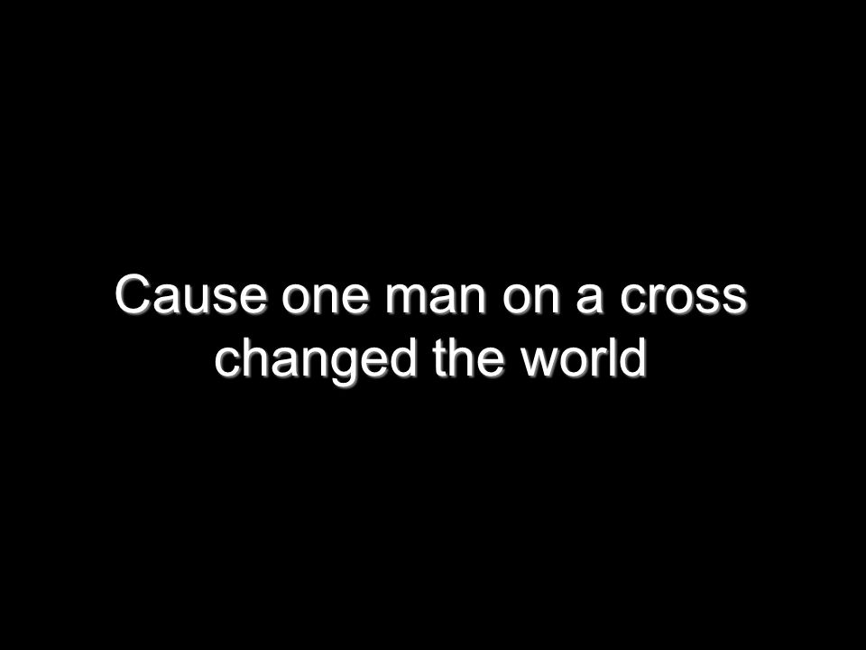 Cause one man on a cross changed the world