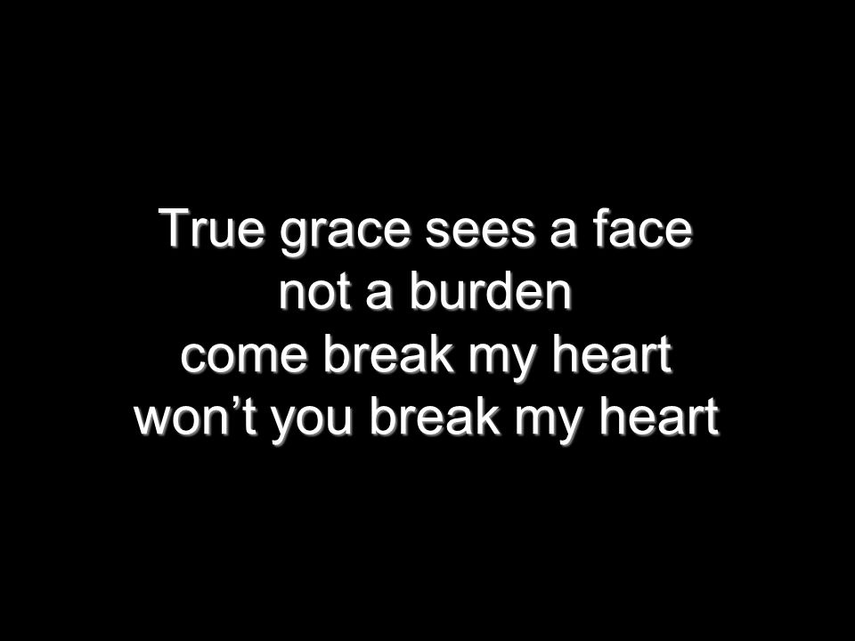 True grace sees a face not a burden come break my heart won't you break my heart