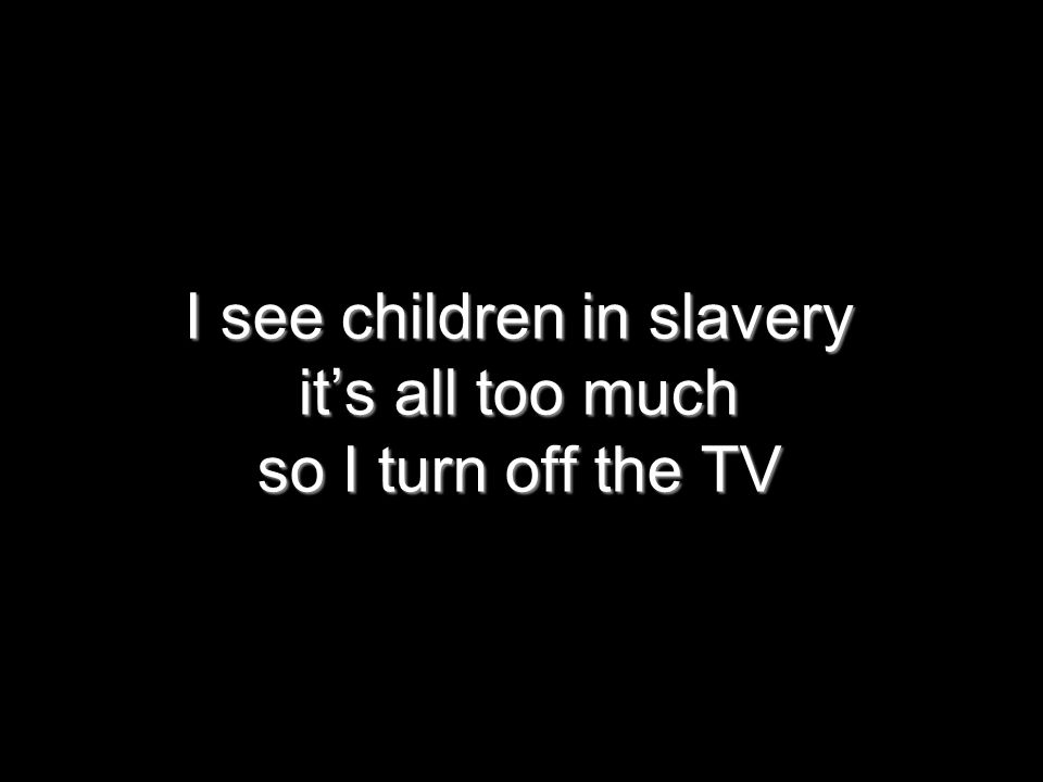 I see children in slavery it's all too much so I turn off the TV