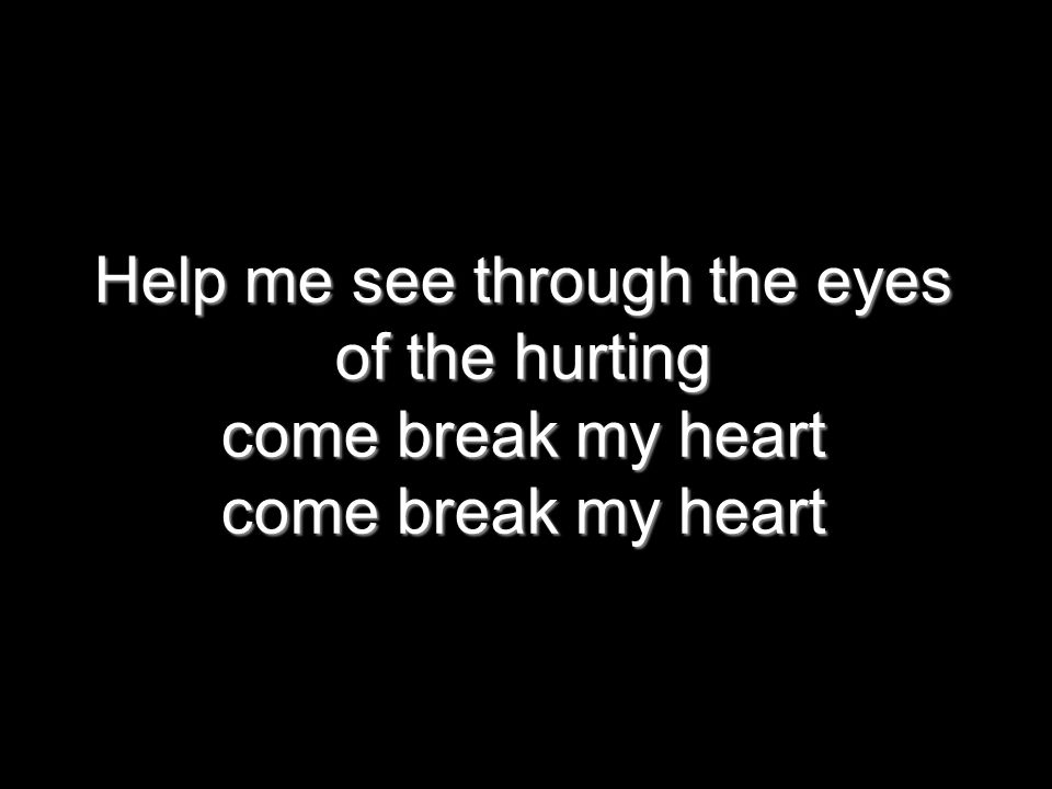Help me see through the eyes of the hurting come break my heart come break my heart