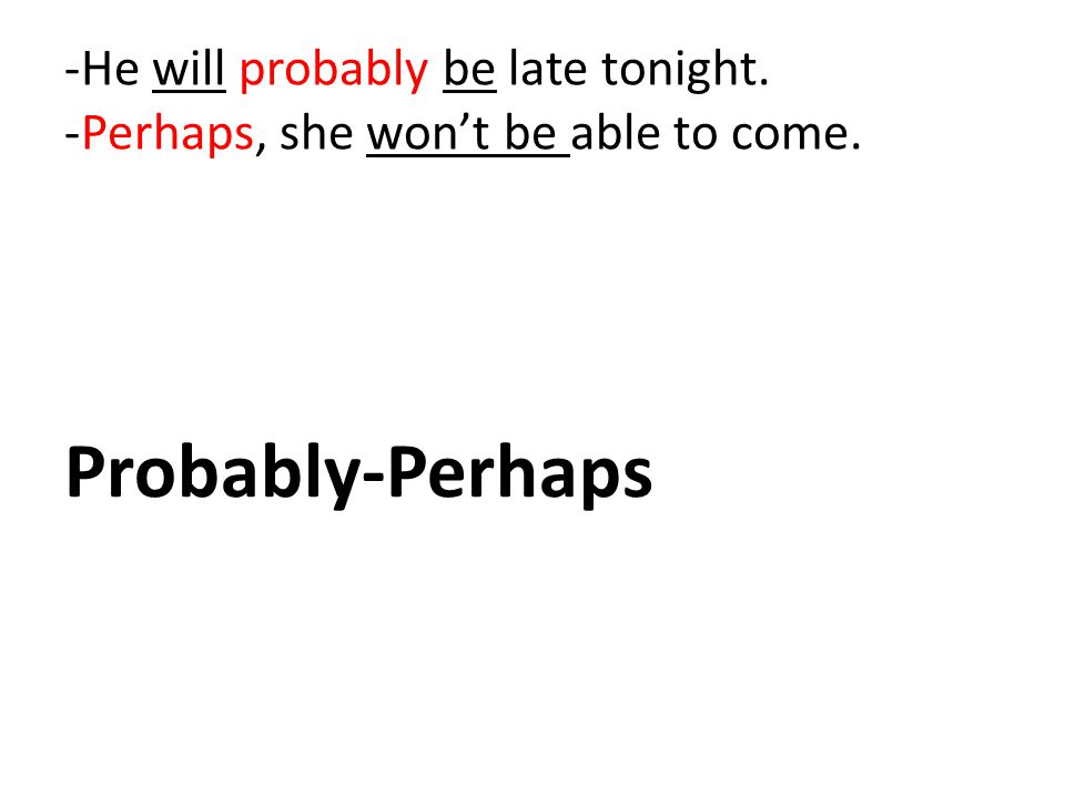 -He will probably be late tonight. -Perhaps, she won't be able to come. Probably-Perhaps