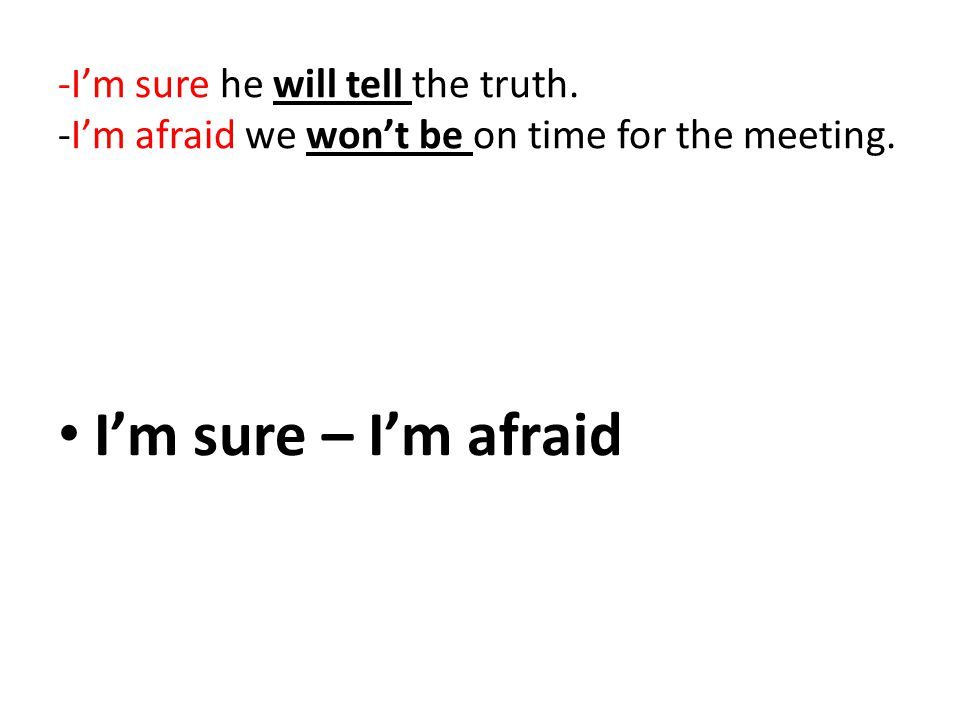 -I'm sure he will tell the truth. -I'm afraid we won't be on time for the meeting. I'm sure – I'm afraid