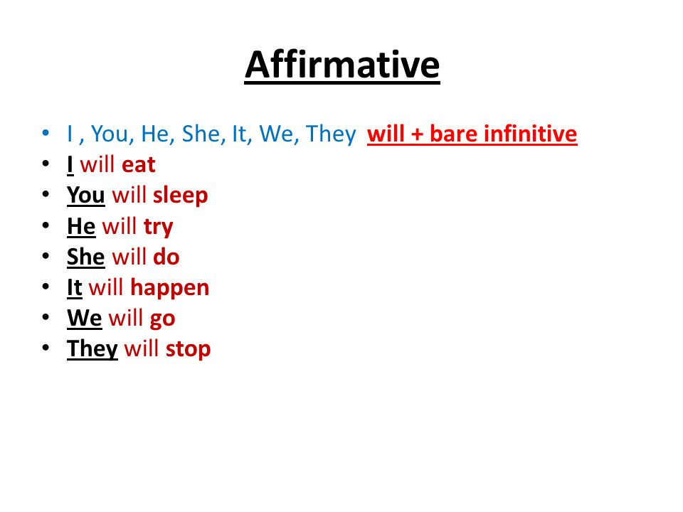 Affirmative I, You, He, She, It, We, They will + bare infinitive I will eat You will sleep He will try She will do It will happen We will go They will