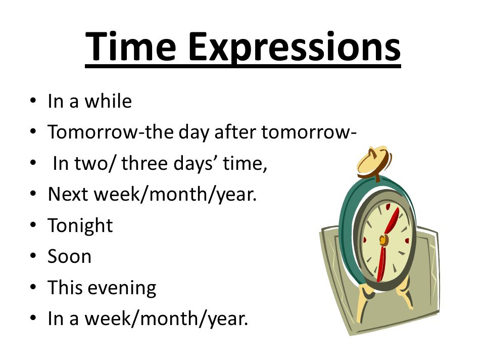 Time Expressions In a while Tomorrow-the day after tomorrow- In two/ three days' time, Next week/month/year. Tonight Soon This evening In a week/month
