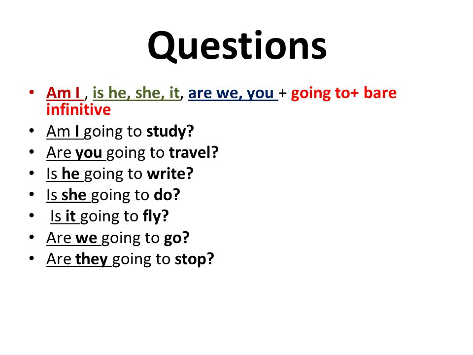 Questions Am I, is he, she, it, are we, you + going to+ bare infinitive Am I going to study? Are you going to travel? Is he going to write? Is she goi