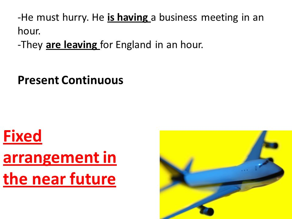 -He must hurry. He is having a business meeting in an hour. -They are leaving for England in an hour. Present Continuous Fixed arrangement in the near