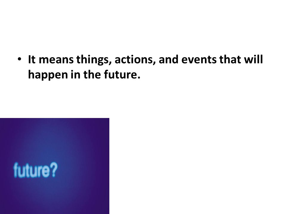 It means things, actions, and events that will happen in the future.