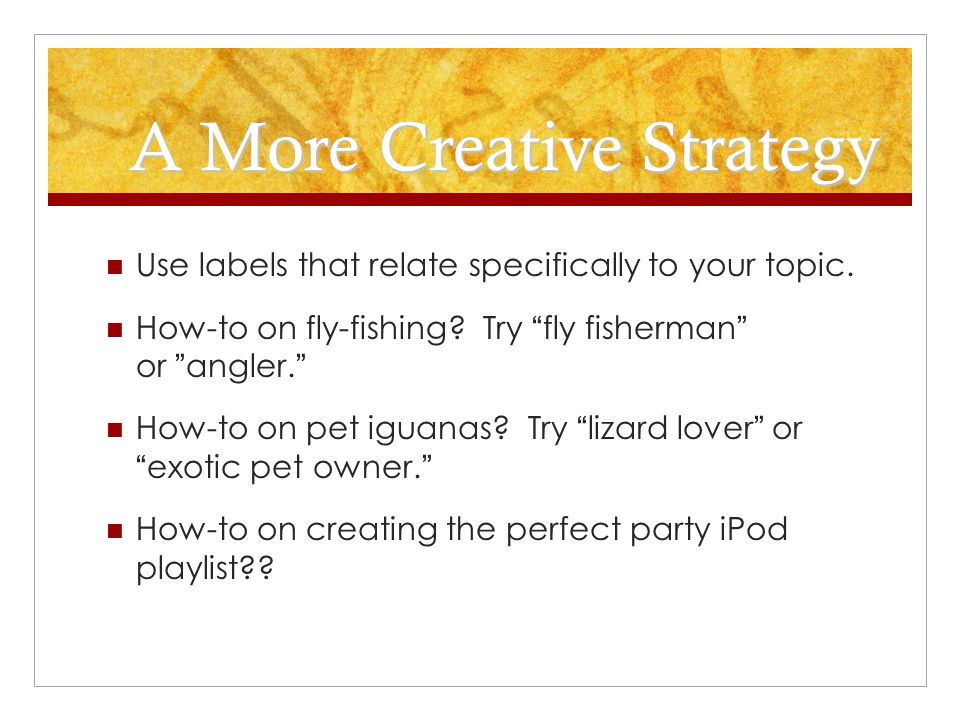 A More Creative Strategy Use labels that relate specifically to your topic.