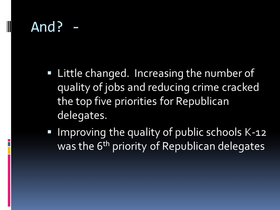 And? -  Little changed. Increasing the number of quality of jobs and reducing crime cracked the top five priorities for Republican delegates.  Impro