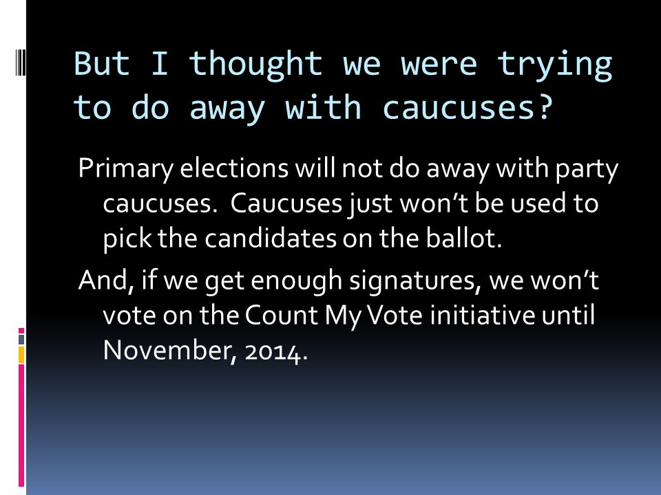 But I thought we were trying to do away with caucuses? Primary elections will not do away with party caucuses. Caucuses just won't be used to pick the