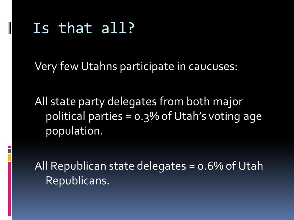 Is that all? Very few Utahns participate in caucuses: All state party delegates from both major political parties = 0.3% of Utah's voting age populati