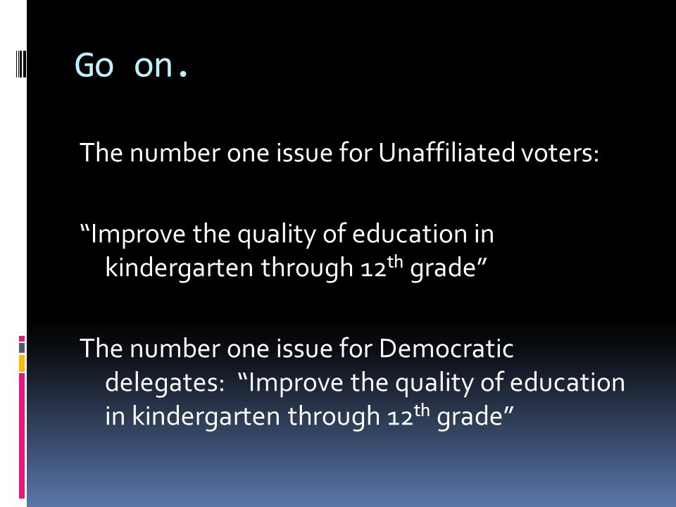 "Go on. The number one issue for Unaffiliated voters: ""Improve the quality of education in kindergarten through 12 th grade"" The number one issue for D"