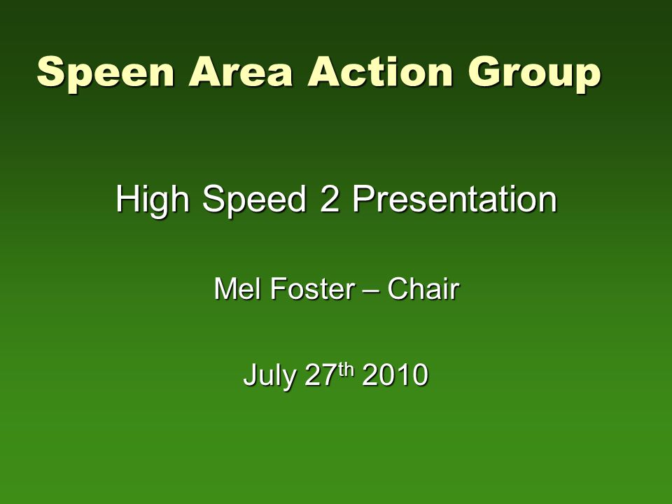 Speen Area Action Group High Speed 2 Presentation Mel Foster – Chair July 27 th 2010