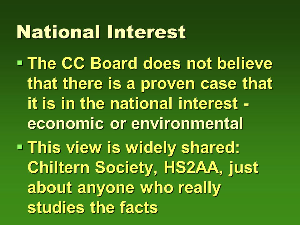  The CC Board does not believe that there is a proven case that it is in the national interest - economic or environmental  This view is widely shared: Chiltern Society, HS2AA, just about anyone who really studies the facts National Interest