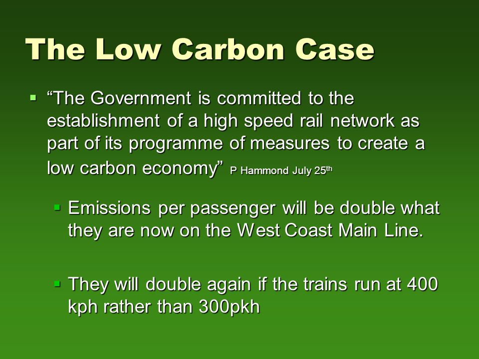 The Low Carbon Case  The Government is committed to the establishment of a high speed rail network as part of its programme of measures to create a low carbon economy P Hammond July 25 th  The Government is committed to the establishment of a high speed rail network as part of its programme of measures to create a low carbon economy P Hammond July 25 th  Emissions per passenger will be double what they are now on the West Coast Main Line.