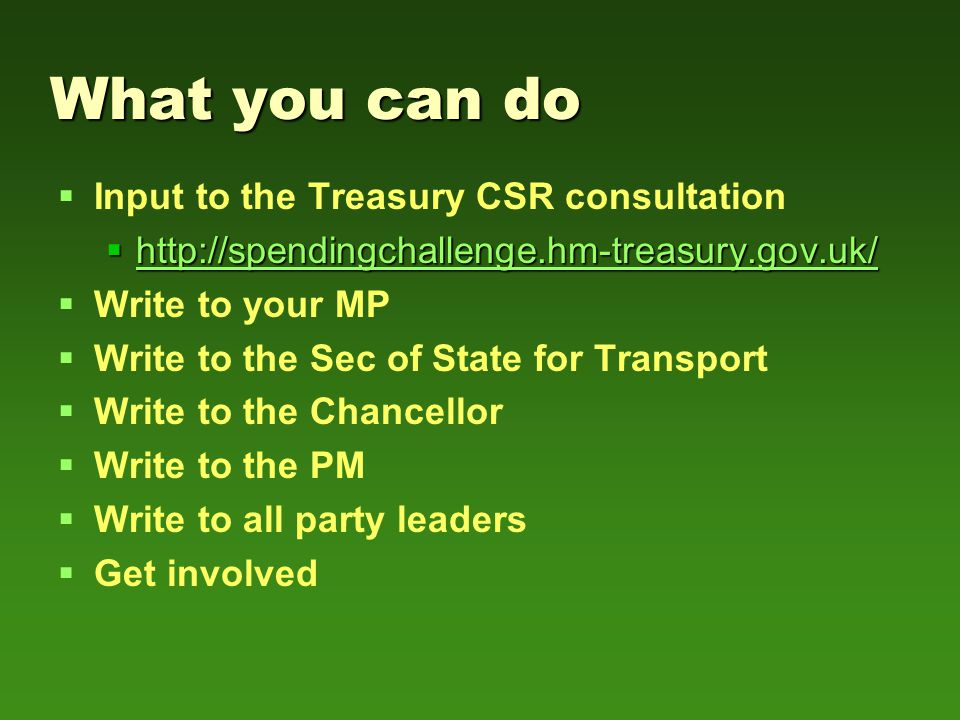 What you can do   Input to the Treasury CSR consultation  http://spendingchallenge.hm-treasury.gov.uk/ http://spendingchallenge.hm-treasury.gov.uk/   Write to your MP   Write to the Sec of State for Transport   Write to the Chancellor   Write to the PM   Write to all party leaders   Get involved