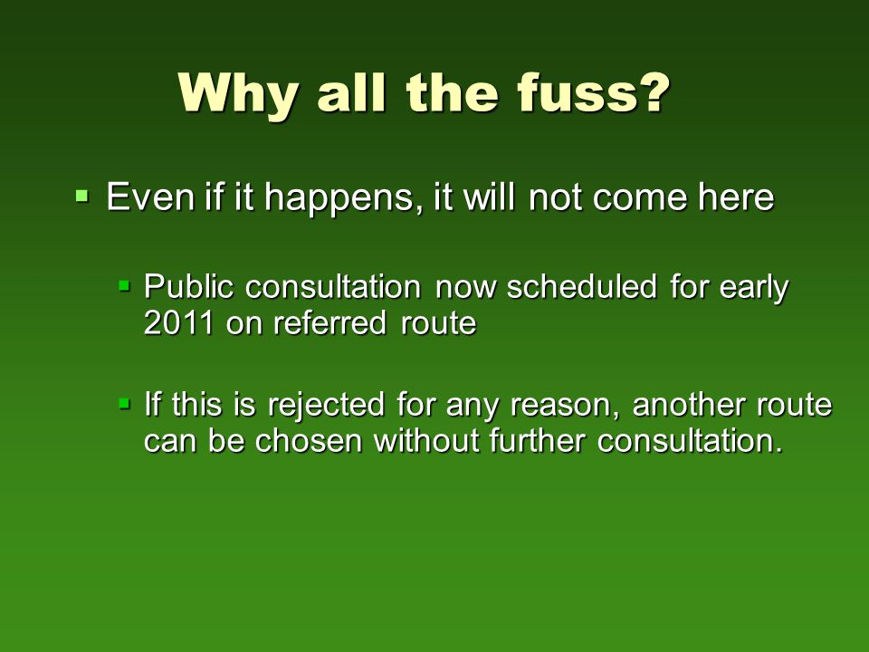  Even if it happens, it will not come here  Public consultation now scheduled for early 2011 on referred route  If this is rejected for any reason, another route can be chosen without further consultation.
