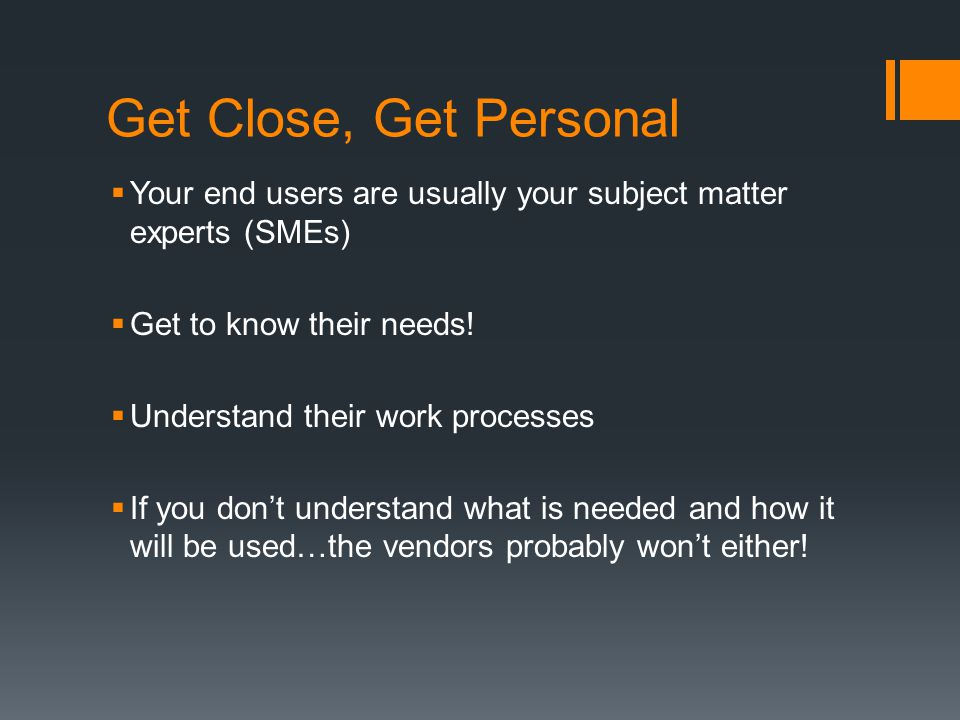 Get Close, Get Personal  Your end users are usually your subject matter experts (SMEs)  Get to know their needs.