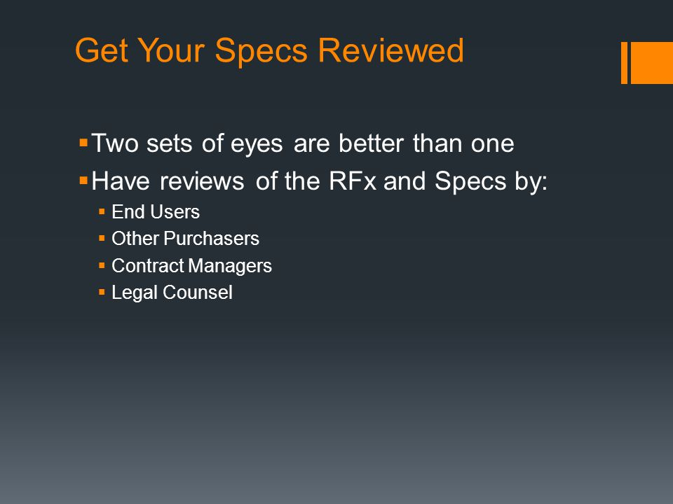 Get Your Specs Reviewed  Two sets of eyes are better than one  Have reviews of the RFx and Specs by:  End Users  Other Purchasers  Contract Managers  Legal Counsel