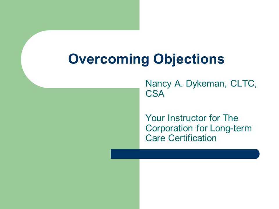 Overcoming Objections Nancy A. Dykeman, CLTC, CSA Your Instructor for The Corporation for Long-term Care Certification