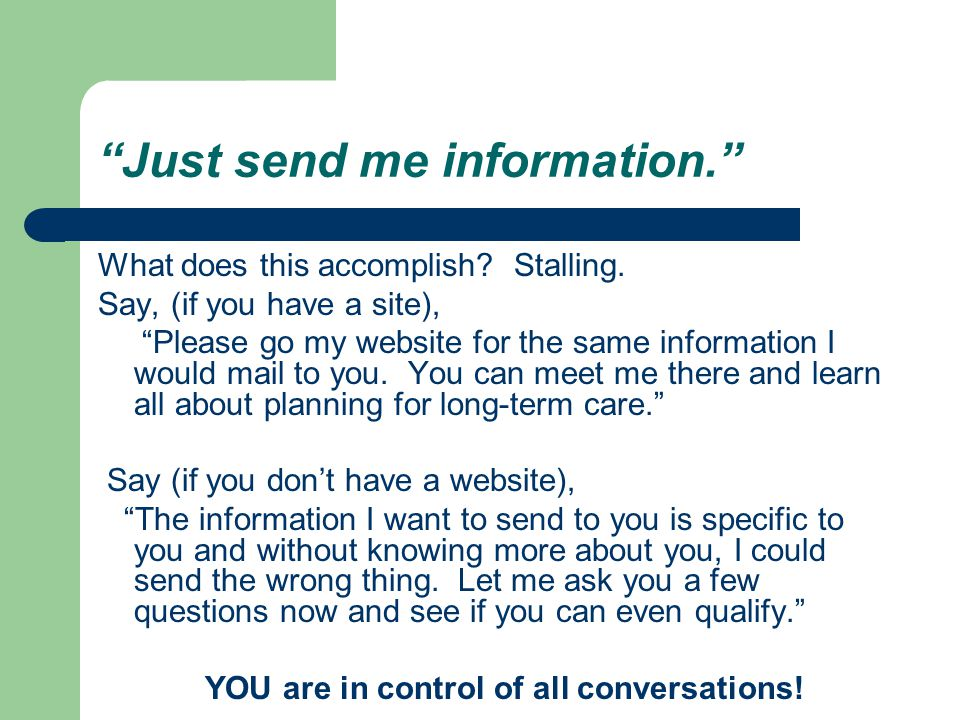 """""""Just send me information."""" What does this accomplish? Stalling. Say, (if you have a site), """"Please go my website for the same information I would mai"""