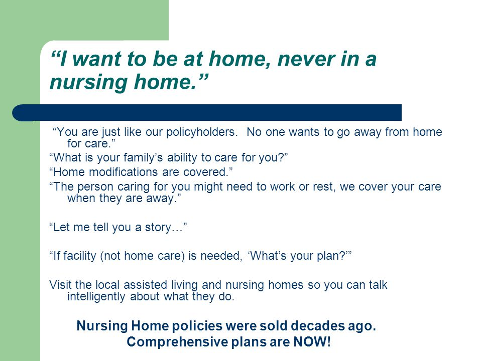 I want to be at home, never in a nursing home. You are just like our policyholders.
