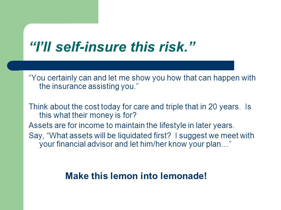 I'll self-insure this risk. You certainly can and let me show you how that can happen with the insurance assisting you. Think about the cost today for care and triple that in 20 years.