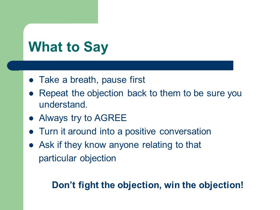 What to Say Take a breath, pause first Repeat the objection back to them to be sure you understand. Always try to AGREE Turn it around into a positive