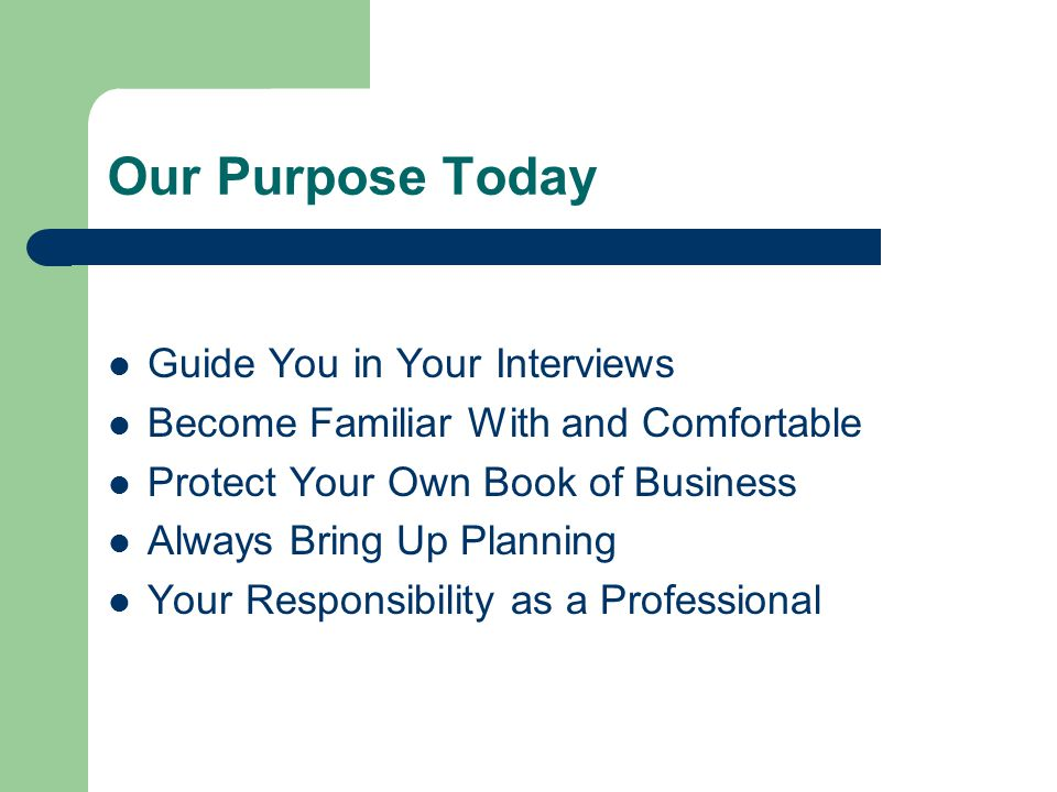 Our Purpose Today Guide You in Your Interviews Become Familiar With and Comfortable Protect Your Own Book of Business Always Bring Up Planning Your Responsibility as a Professional
