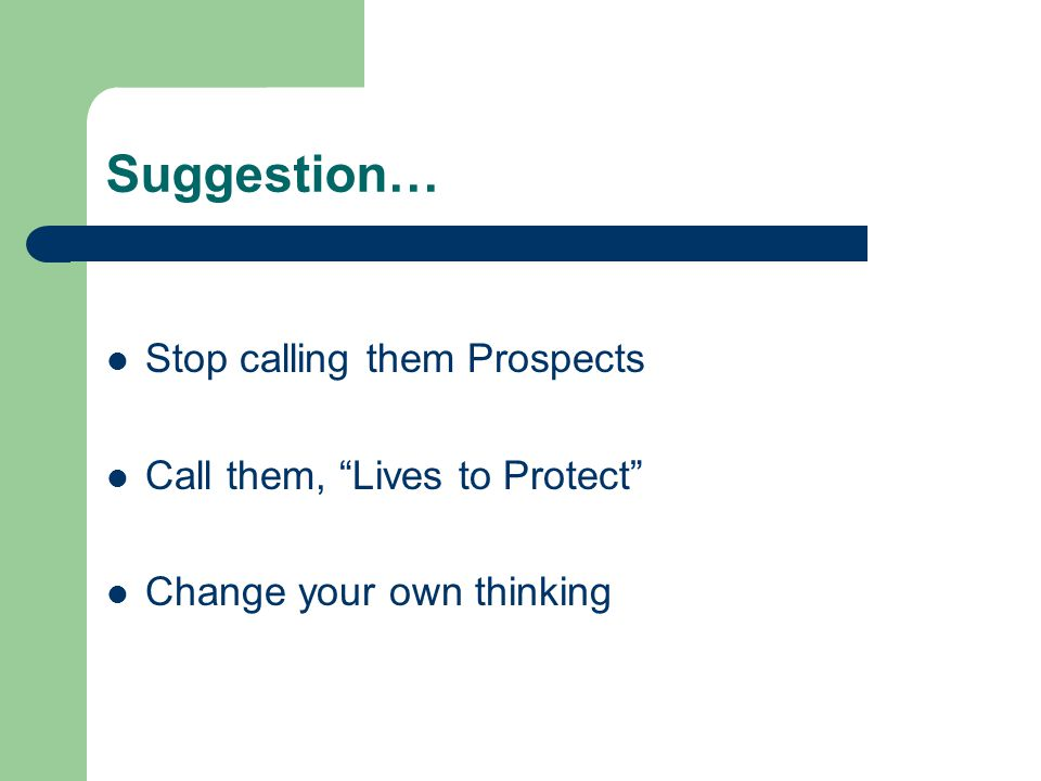 Suggestion… Stop calling them Prospects Call them, Lives to Protect Change your own thinking