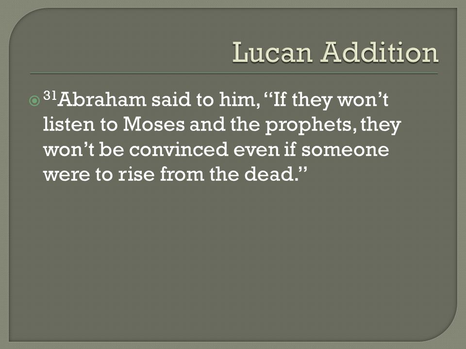  31 Abraham said to him, If they won't listen to Moses and the prophets, they won't be convinced even if someone were to rise from the dead.