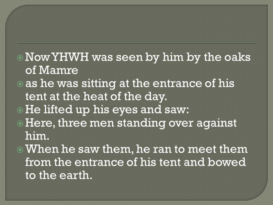  Now YHWH was seen by him by the oaks of Mamre  as he was sitting at the entrance of his tent at the heat of the day.