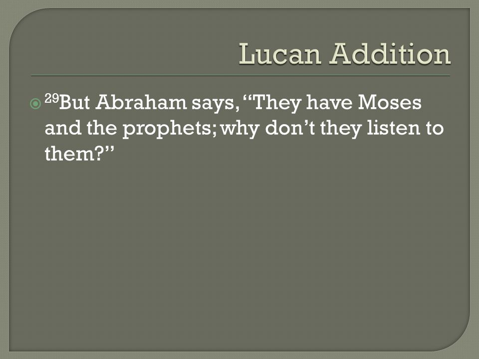  29 But Abraham says, They have Moses and the prophets; why don't they listen to them