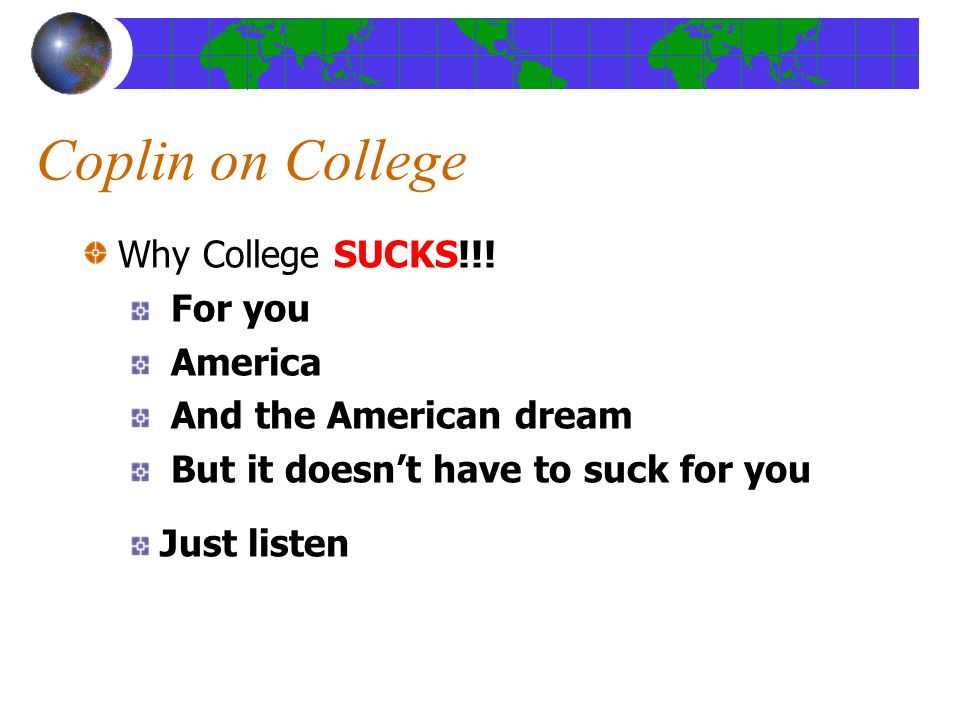 Coplin on College Why College SUCKS!!! For you America And the American dream But it doesn't have to suck for you Just listen