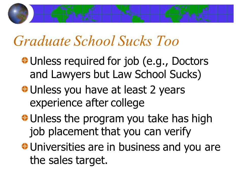 Graduate School Sucks Too Unless required for job (e.g., Doctors and Lawyers but Law School Sucks) Unless you have at least 2 years experience after college Unless the program you take has high job placement that you can verify Universities are in business and you are the sales target.