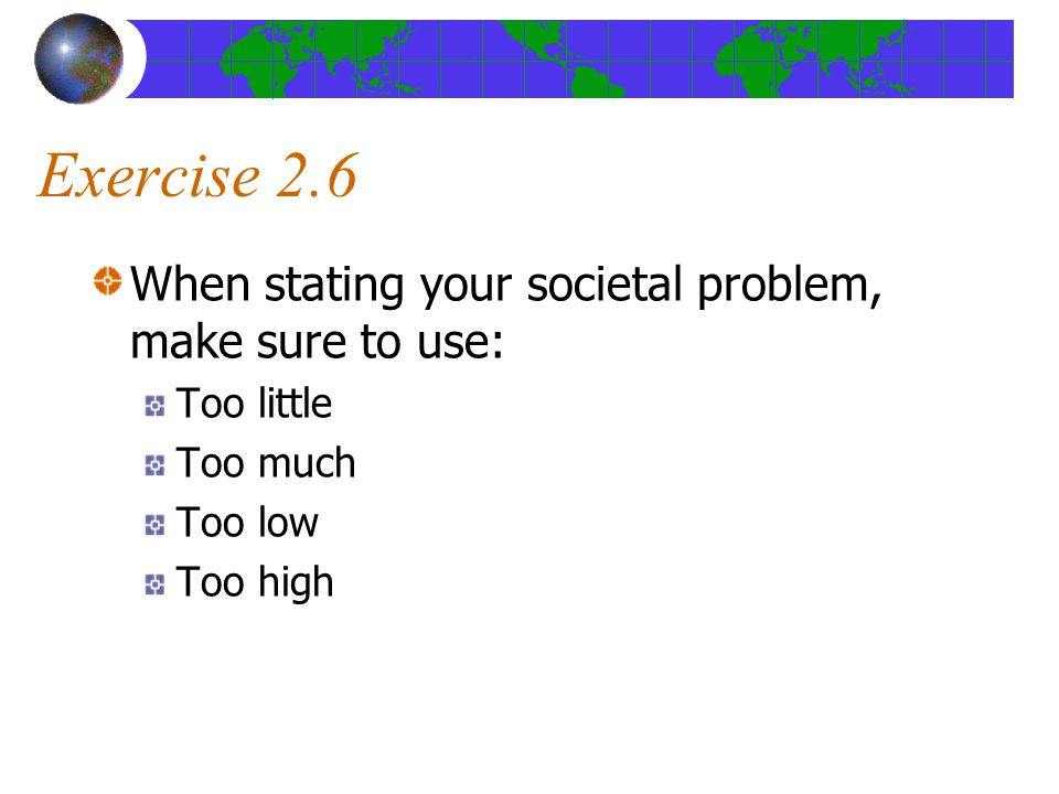Exercise 2.6 When stating your societal problem, make sure to use: Too little Too much Too low Too high
