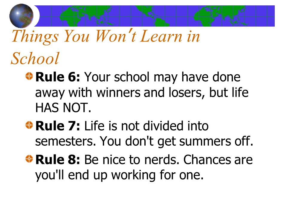 Things You Won't Learn in School Rule 6: Your school may have done away with winners and losers, but life HAS NOT.